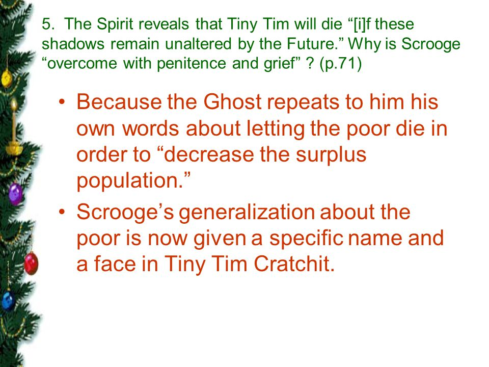 5. The Spirit reveals that Tiny Tim will die [i]f these shadows remain unaltered by the Future. Why is Scrooge overcome with penitence and grief (p.71)